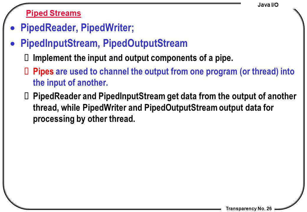 Java I/O Transparency No. 26 Piped Streams  PipedReader, PipedWriter;  PipedInputStream, PipedOutputStream Implement the input and output components