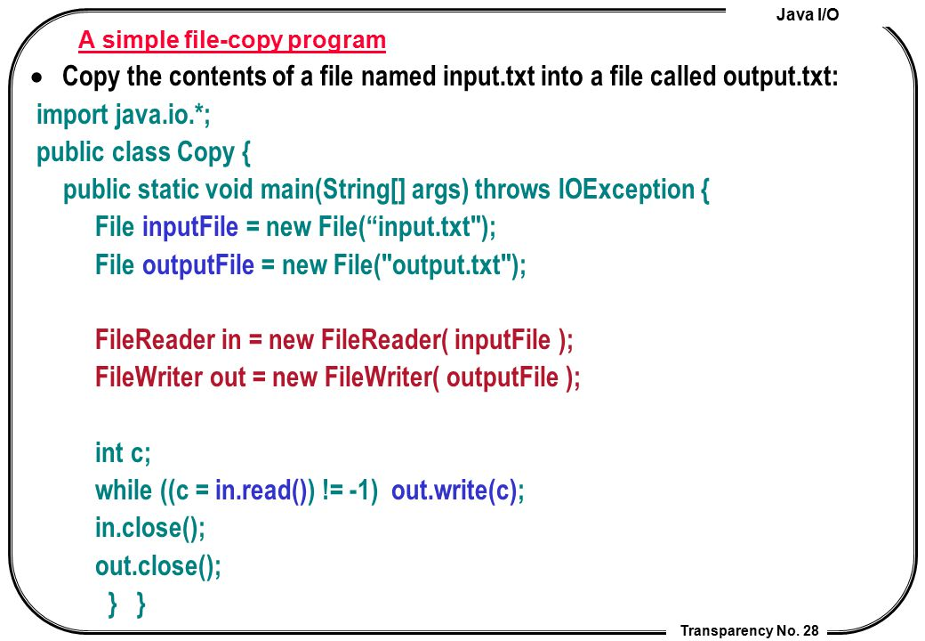 Java I/O Transparency No. 28 A simple file-copy program  Copy the contents of a file named input.txt into a file called output.txt: import java.io.*;