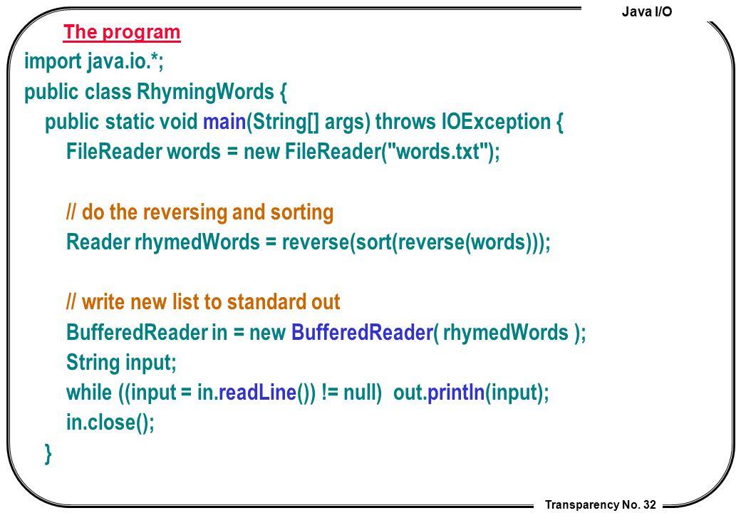 Java I/O Transparency No. 32 The program import java.io.*; public class RhymingWords { public static void main(String[] args) throws IOException { Fil