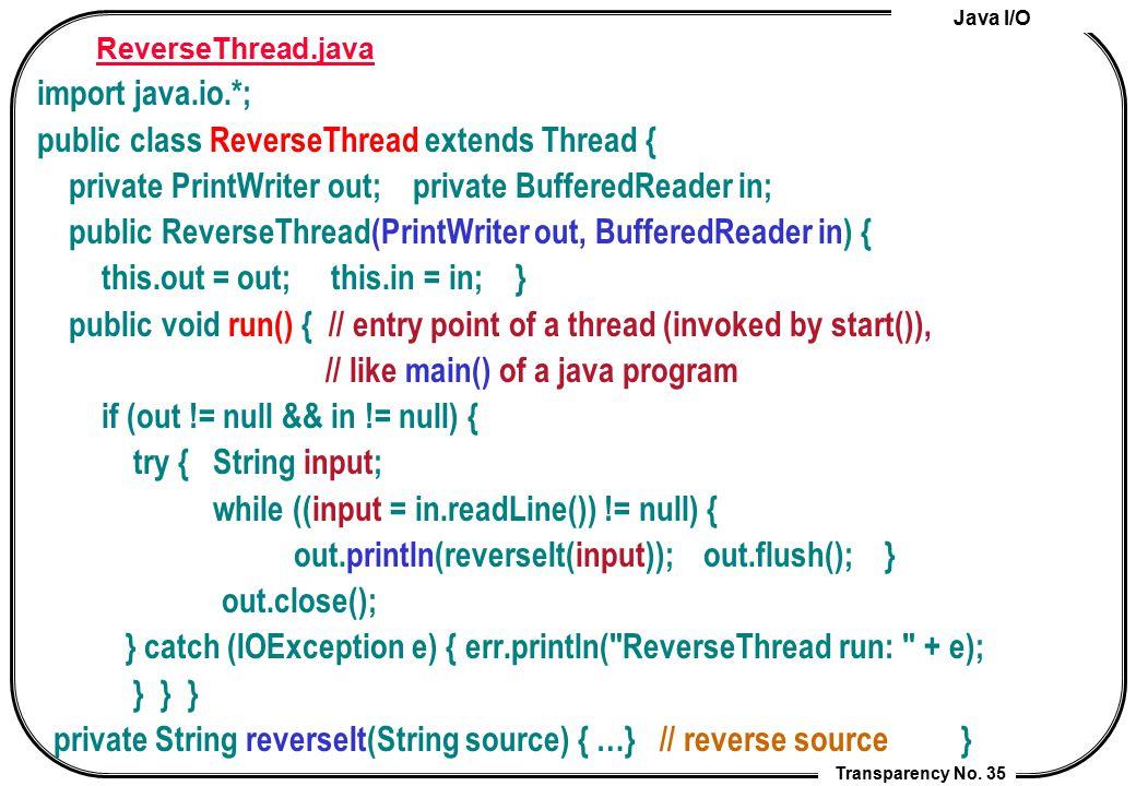 Java I/O Transparency No. 35 ReverseThread.java import java.io.*; public class ReverseThread extends Thread { private PrintWriter out; private Buffere