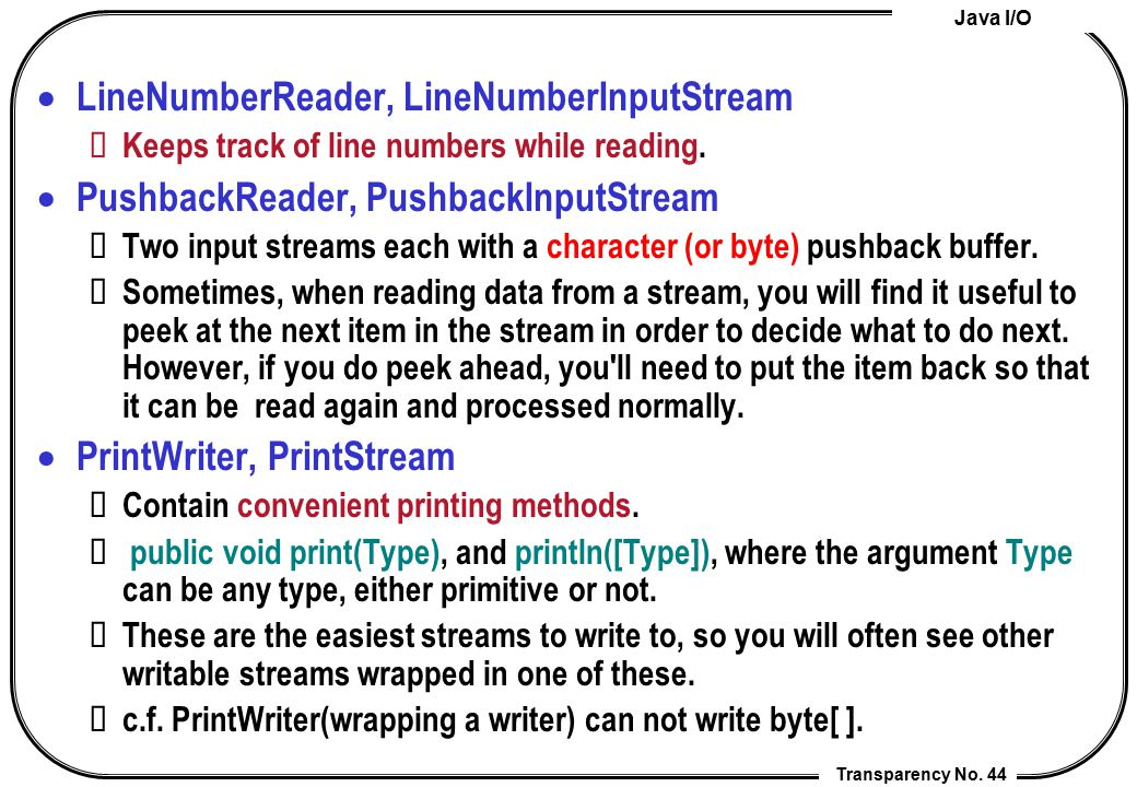 Java I/O Transparency No. 44  LineNumberReader, LineNumberInputStream Keeps track of line numbers while reading.  PushbackReader, PushbackInputStrea
