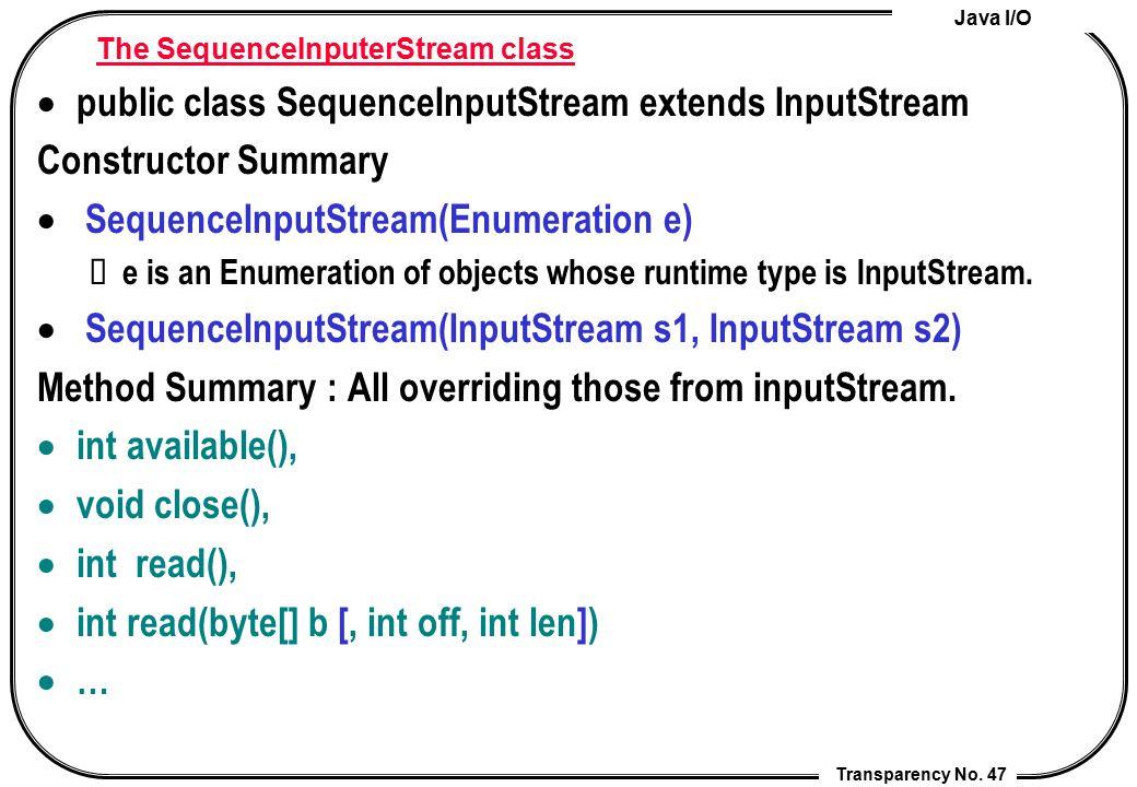 Java I/O Transparency No. 47 The SequenceInputerStream class  public class SequenceInputStream extends InputStream Constructor Summary  SequenceInpu