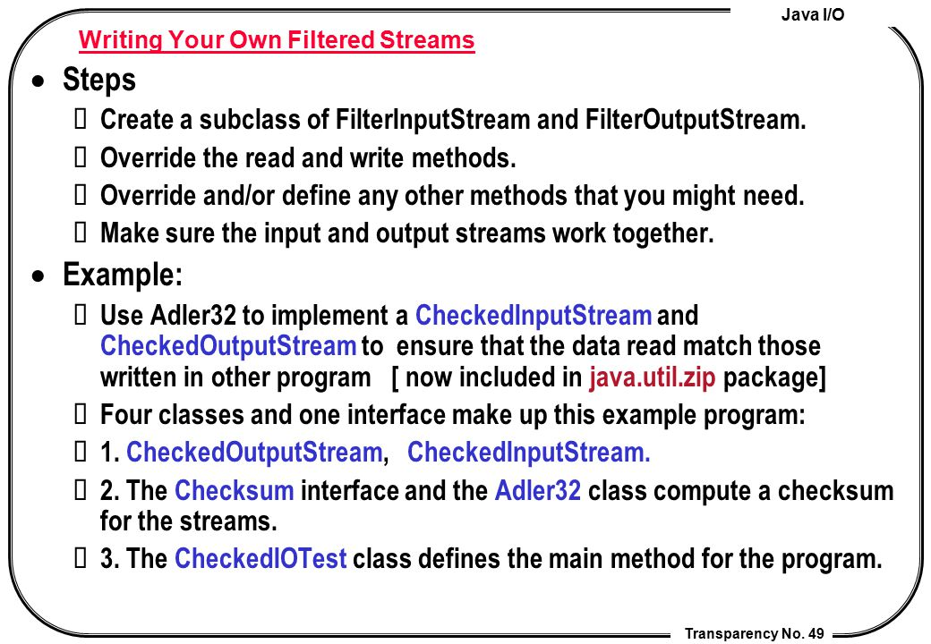 Java I/O Transparency No. 49 Writing Your Own Filtered Streams  Steps Create a subclass of FilterInputStream and FilterOutputStream. Override the rea