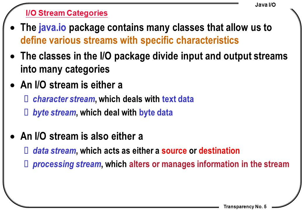 Java I/O Transparency No. 5 I/O Stream Categories  The java.io package contains many classes that allow us to define various streams with specific ch