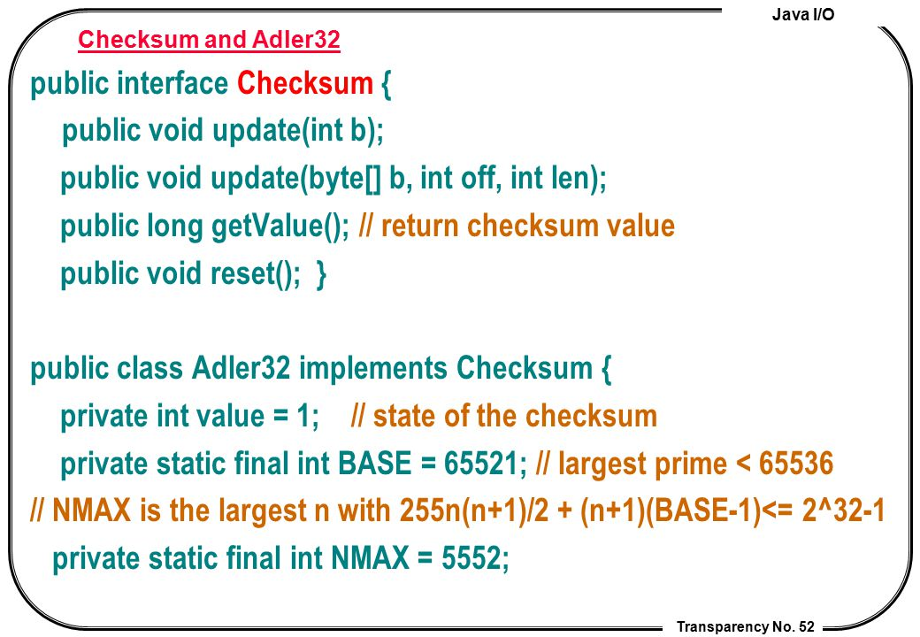 Java I/O Transparency No. 52 Checksum and Adler32 public interface Checksum { public void update(int b); public void update(byte[] b, int off, int len