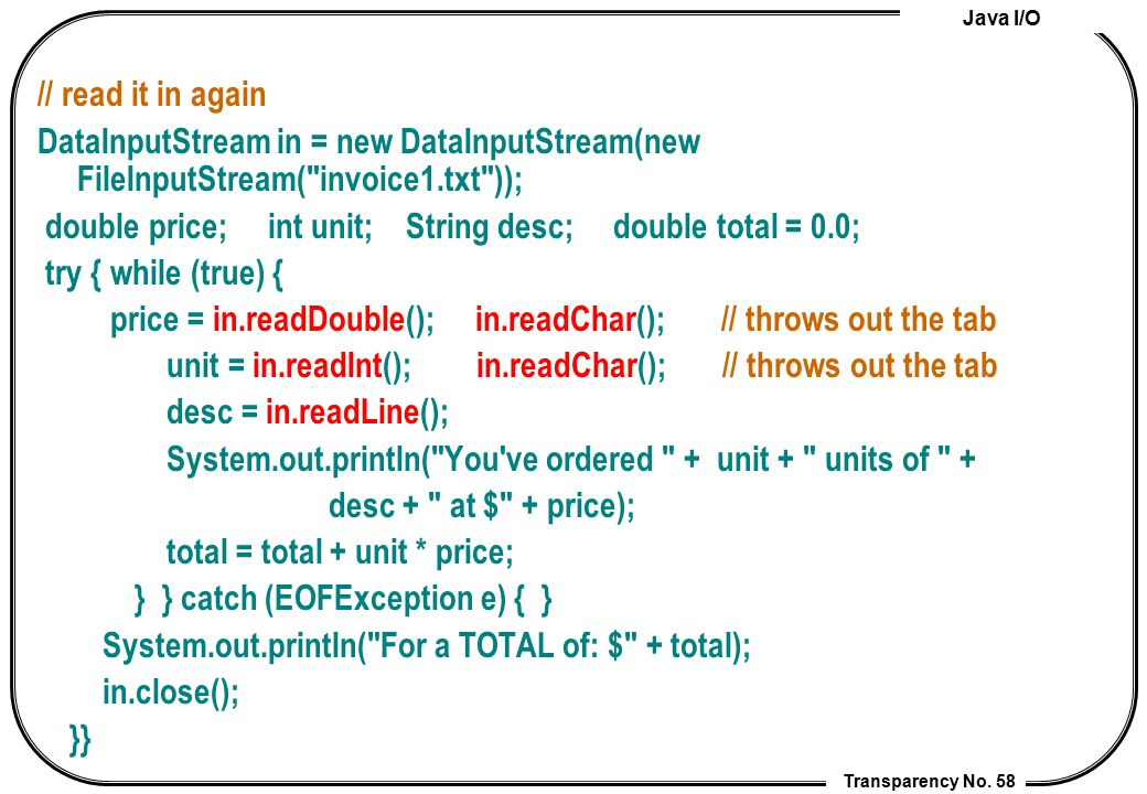 Java I/O Transparency No. 58 // read it in again DataInputStream in = new DataInputStream(new FileInputStream(