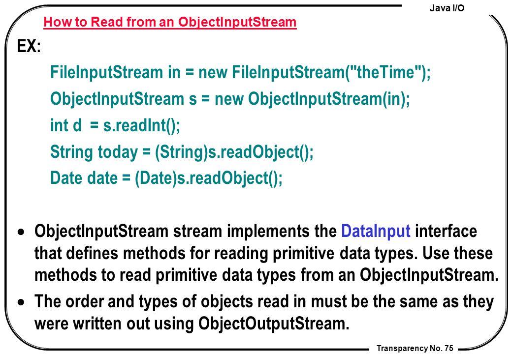 Java I/O Transparency No. 75 How to Read from an ObjectInputStream EX: FileInputStream in = new FileInputStream(
