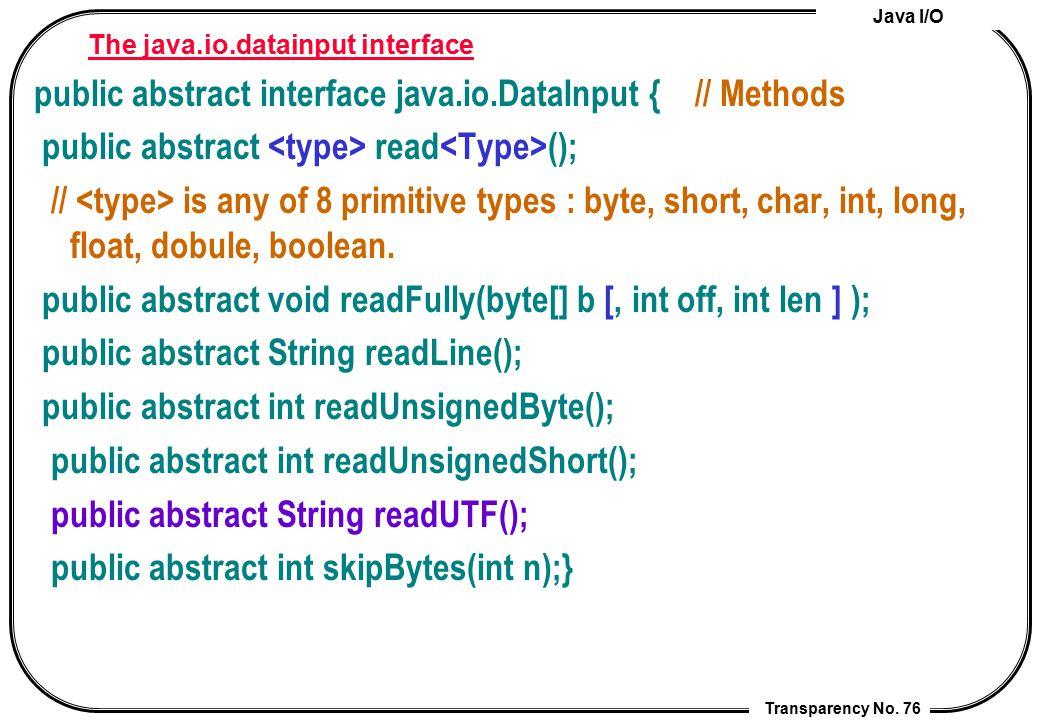Java I/O Transparency No. 76 The java.io.datainput interface public abstract interface java.io.DataInput { // Methods public abstract read (); // is a