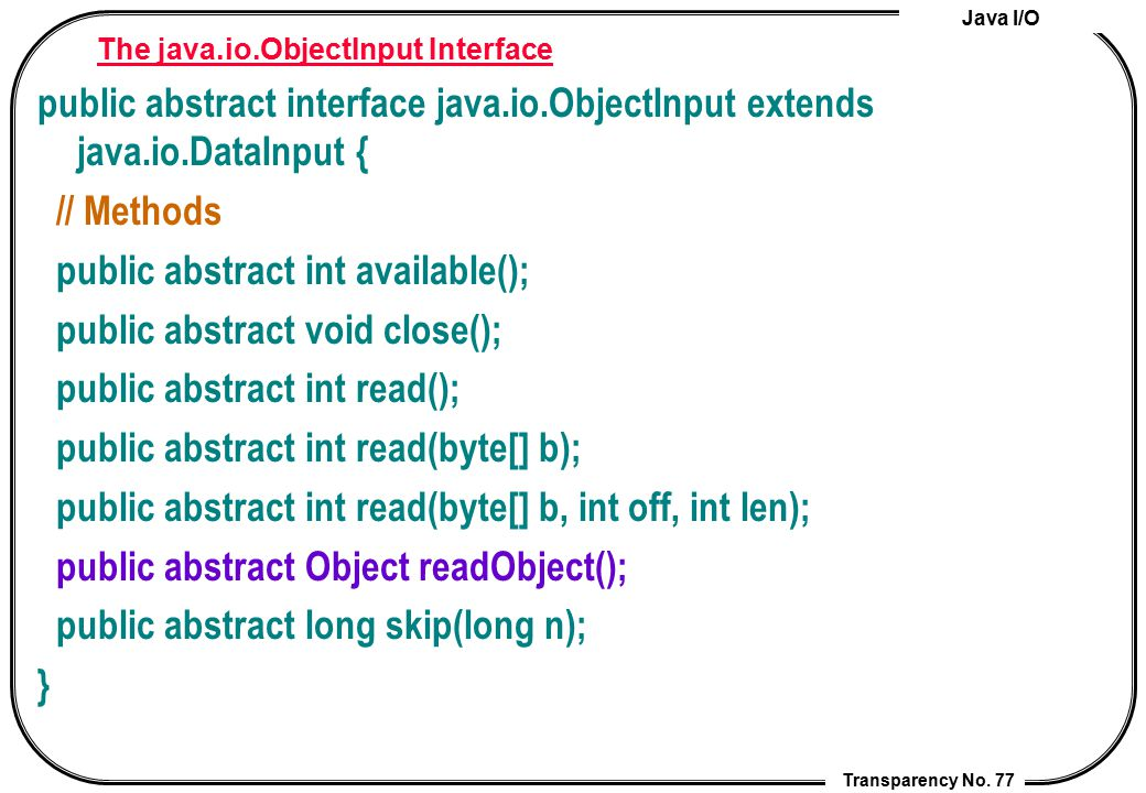 Java I/O Transparency No. 77 The java.io.ObjectInput Interface public abstract interface java.io.ObjectInput extends java.io.DataInput { // Methods pu