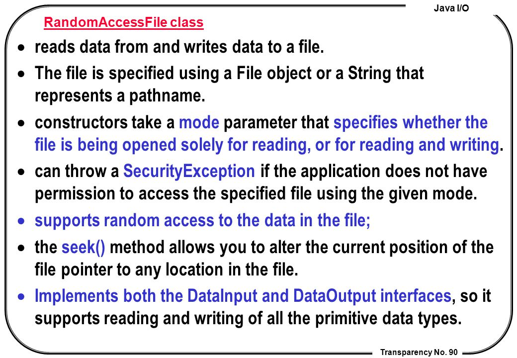 Java I/O Transparency No. 90 RandomAccessFile class  reads data from and writes data to a file.  The file is specified using a File object or a Stri