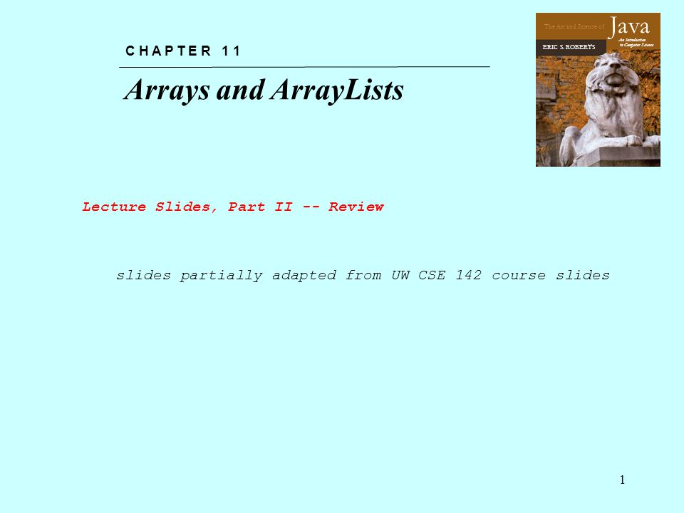 The Art and Science of An Introduction to Computer Science ERIC S. ROBERTS Java Arrays and ArrayLists C H A P T E R 1 1 1 slides partially adapted fro