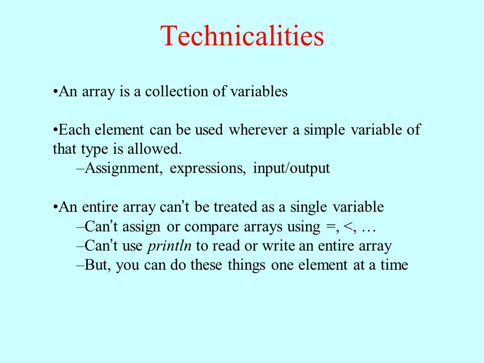 An array is a collection of variables Each element can be used wherever a simple variable of that type is allowed. –Assignment, expressions, input/out