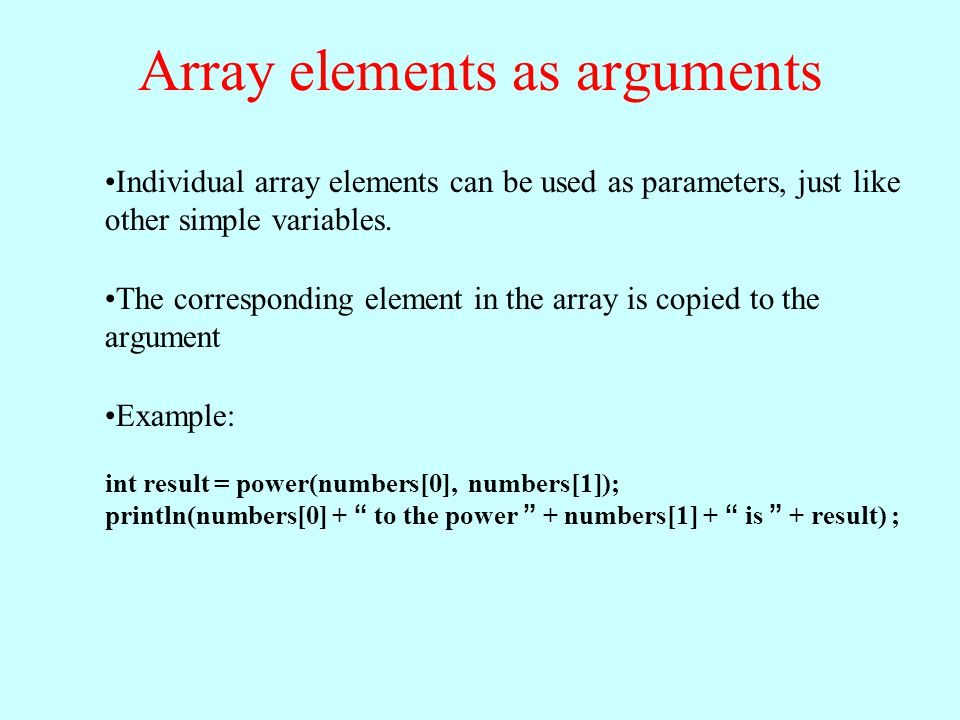 Individual array elements can be used as parameters, just like other simple variables. The corresponding element in the array is copied to the argumen