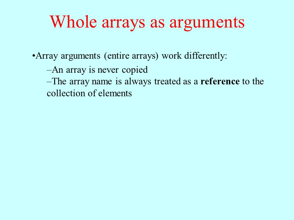 Array arguments (entire arrays) work differently: –An array is never copied –The array name is always treated as a reference to the collection of elem