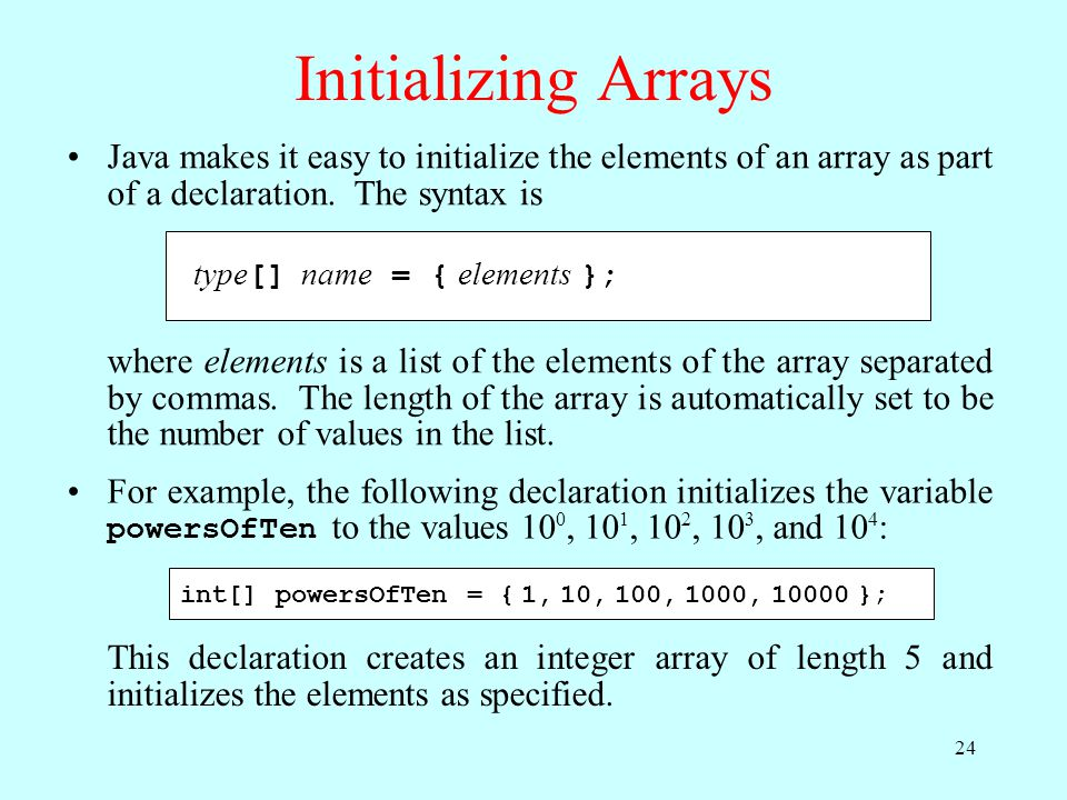 Initializing Arrays Java makes it easy to initialize the elements of an array as part of a declaration.