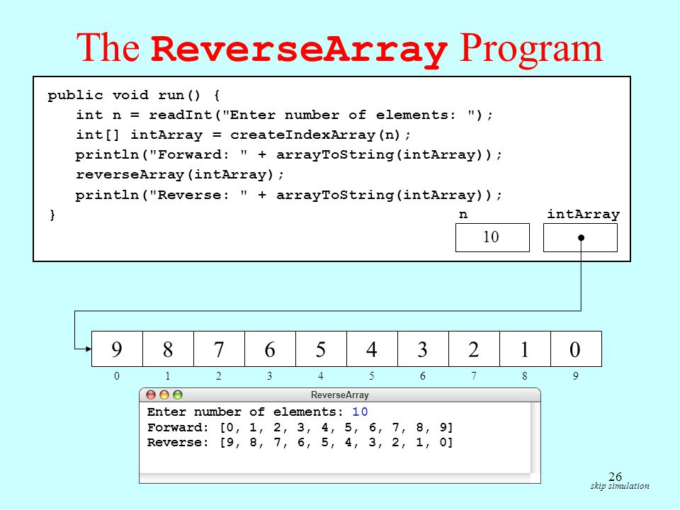 The ReverseArray Program skip simulation public void run() { int n = readInt( Enter number of elements: ); int[] intArray = createIndexArray(n); println( Forward: + arrayToString(intArray)); reverseArray(intArray); println( Reverse: + arrayToString(intArray)); } n 10 intArray ReverseArray Enter number of elements: 10 Forward: [0, 1, 2, 3, 4, 5, 6, 7, 8, 9] Reverse: [9, 8, 7, 6, 5, 4, 3, 2, 1, 0] private int[] createIndexArray(int n) { int[] array = new int[n]; for ( int i = 0; i < n; i++ ) { array[i] = i; } return array; } 10 narrayi 012345678910 012345678 0000000000 9 0 9 1 8 2 7 3 6 4 5 5 4 6 3 7 2 8 1 9 0 private String arrayToString(int[] array) { String str = ; for (int i = 0; i < array.length; i++) { if (i > 0) str += , ; str += array[i]; } return [ + str + ] ; } arrayistr 012345678910 00, 10, 1, 20, 1, 2, 30, 1, 2, 3, 40, 1, 2, 3, 4, 50, 1, 2, 3, 4, 5, 60, 1, 2, 3, 4, 5, 6, 70, 1, 2, 3, 4, 5, 6, 7, 80, 1, 2, 3, 4, 5, 6, 7, 8, 9 private void reverseArray(int[] array) { for (int i = 0; i < array.length / 2; i++) { swapElements(array, i, array.length - i - 1); } arrayi 012345 private void swapElements(int[] array, int p1, int p2) { int temp = array[p1]; array[p1] = array[p2]; array[p2] = temp; } array 9 p2 0 p1temp 0 public void run() { int n = readInt( Enter number of elements: ); int[] intArray = createIndexArray(n); println( Forward: + arrayToString(intArray)); reverseArray(intArray); println( Reverse: + arrayToString(intArray)); } nintArray 012345678 9876543210 9 0 10 26
