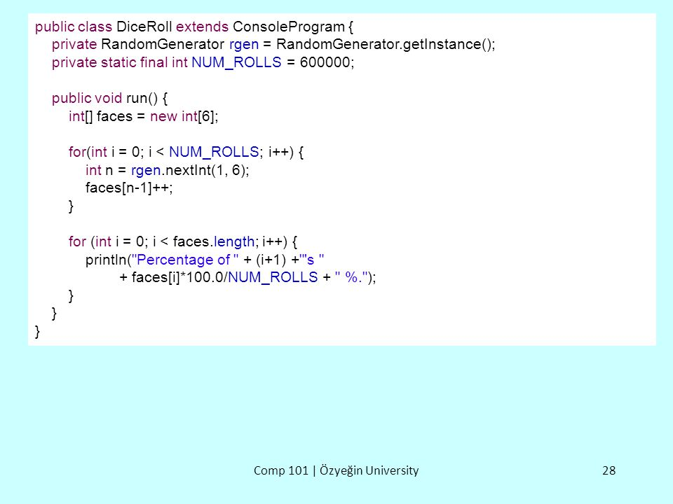 Comp 101 | Özyeğin University28 public class DiceRoll extends ConsoleProgram { private RandomGenerator rgen = RandomGenerator.getInstance(); private s