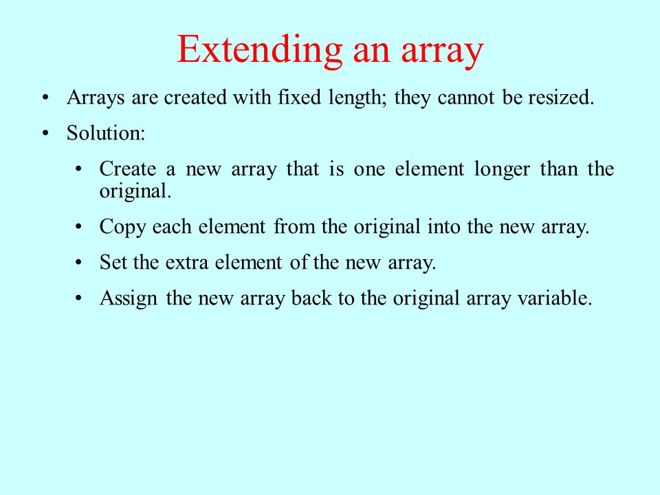 Extending an array Arrays are created with fixed length; they cannot be resized. Solution: Create a new array that is one element longer than the orig