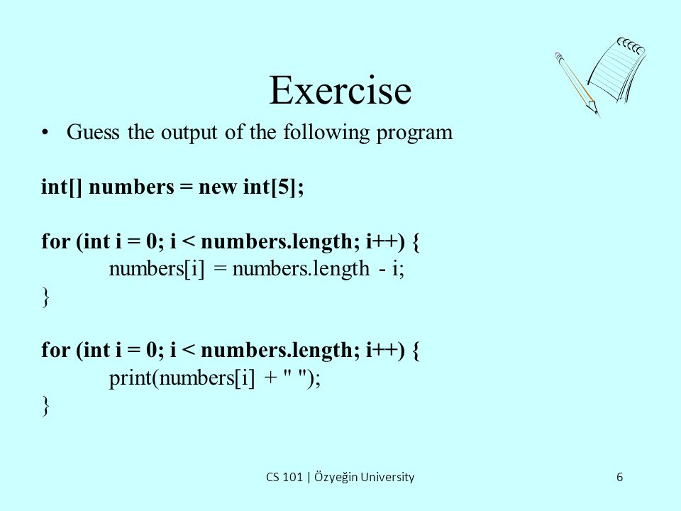 Exercise CS 101 | Özyeğin University6 Guess the output of the following program int[] numbers = new int[5]; for (int i = 0; i < numbers.length; i++) { numbers[i] = numbers.length - i; } for (int i = 0; i < numbers.length; i++) { print(numbers[i] + ); }