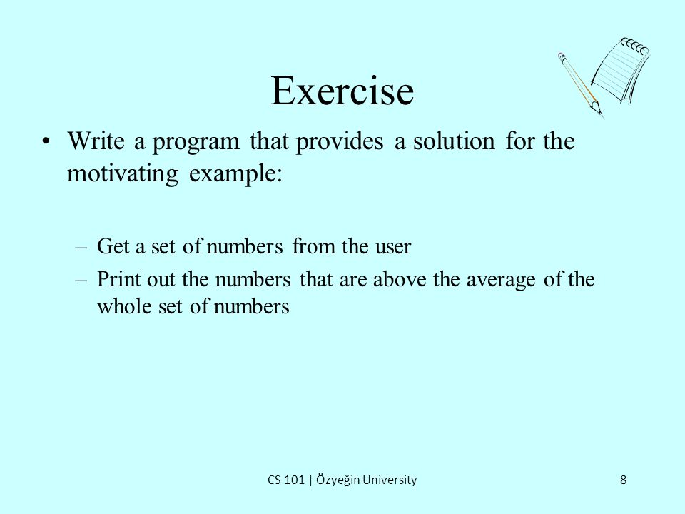 Exercise CS 101 | Özyeğin University8 Write a program that provides a solution for the motivating example: –Get a set of numbers from the user –Print out the numbers that are above the average of the whole set of numbers