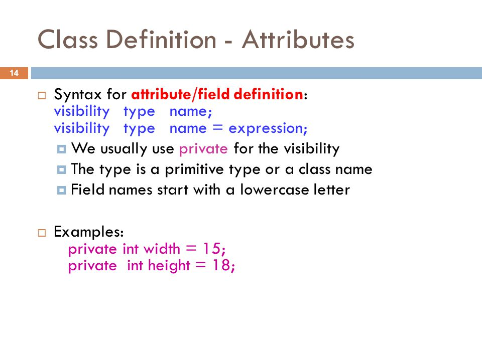 Class Definition - Attributes 14  Syntax for attribute/field definition: visibility type name; visibility type name = expression;  We usually use private for the visibility  The type is a primitive type or a class name  Field names start with a lowercase letter  Examples: private int width = 15; private int height = 18;