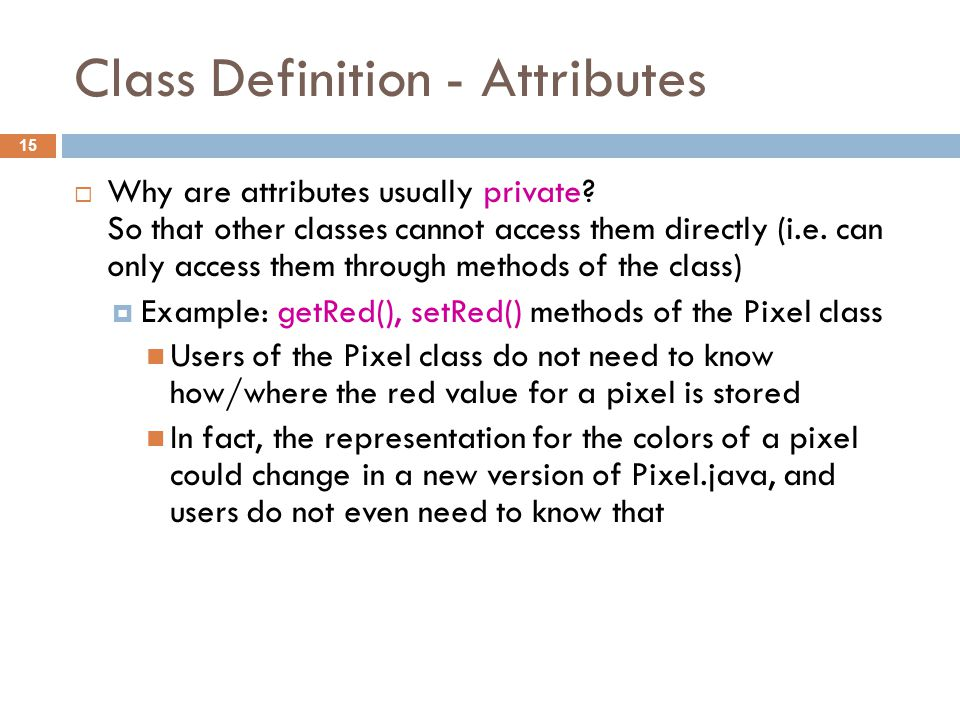 Class Definition - Attributes 15  Why are attributes usually private.