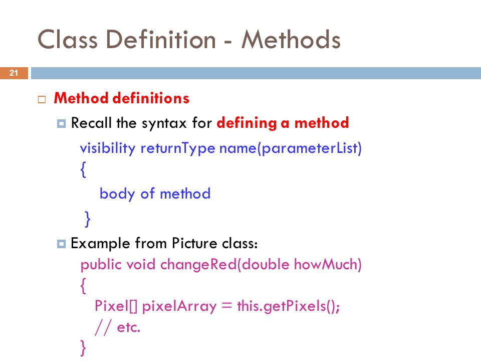 Class Definition - Methods 21  Method definitions  Recall the syntax for defining a method visibility returnType name(parameterList) { body of method }  Example from Picture class: public void changeRed(double howMuch) { Pixel[] pixelArray = this.getPixels(); // etc.