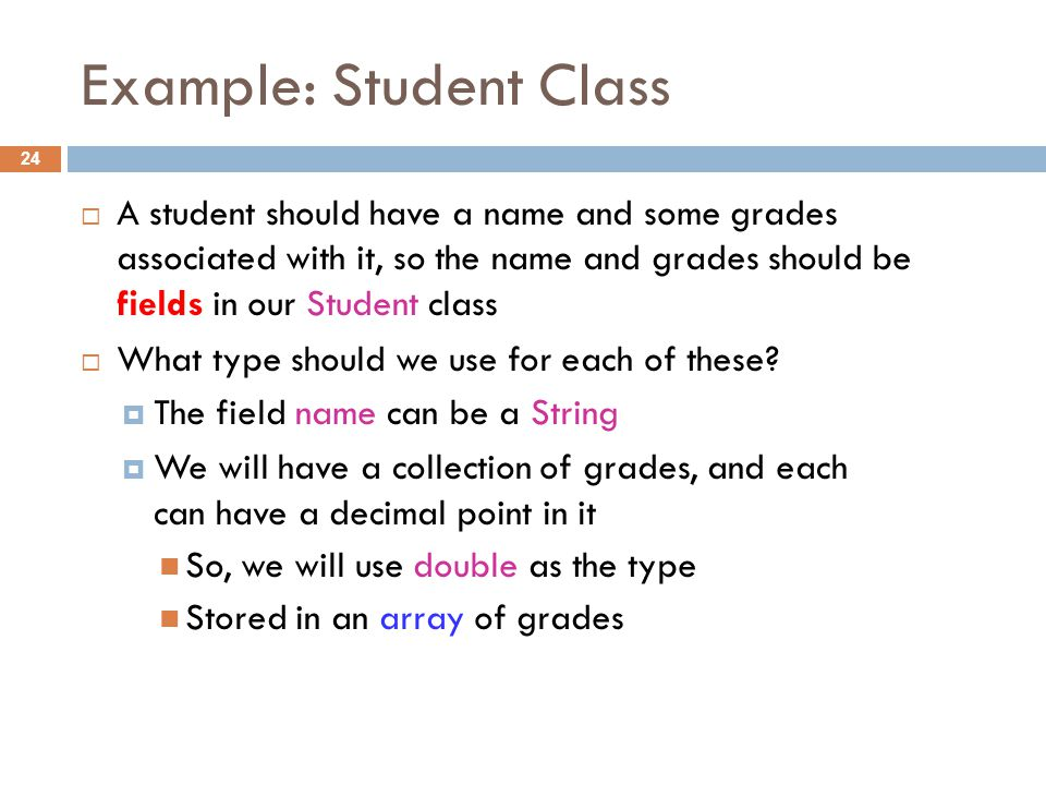 Example: Student Class 24  A student should have a name and some grades associated with it, so the name and grades should be fields in our Student class  What type should we use for each of these.