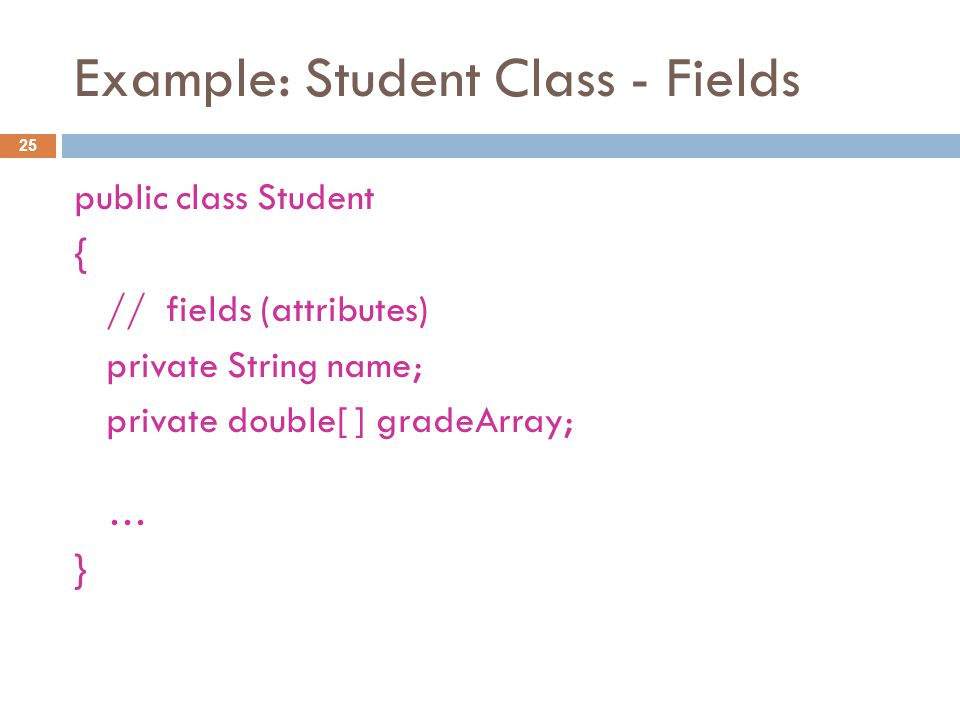 Example: Student Class - Fields 25 public class Student { // fields (attributes) private String name; private double[ ] gradeArray; … }