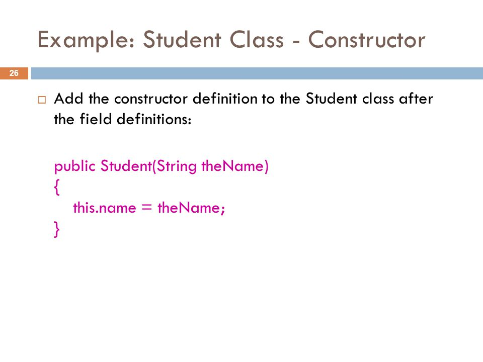 Example: Student Class - Constructor 26  Add the constructor definition to the Student class after the field definitions: public Student(String theName) { this.name = theName; }