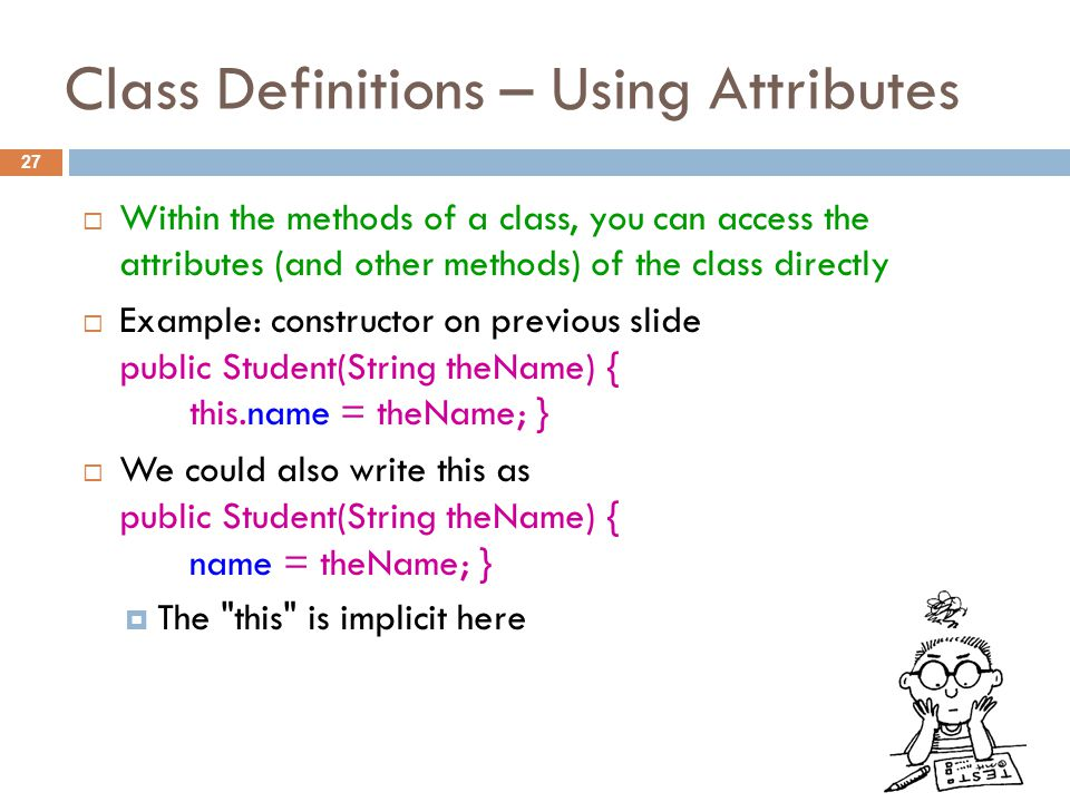 Class Definitions – Using Attributes 27  Within the methods of a class, you can access the attributes (and other methods) of the class directly  Example: constructor on previous slide public Student(String theName) { this.name = theName; }  We could also write this as public Student(String theName) { name = theName; }  The this is implicit here