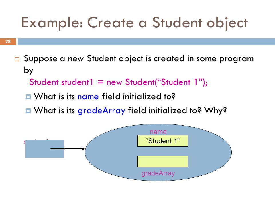 Example: Create a Student object 28  Suppose a new Student object is created in some program by Student student1 = new Student( Student 1 );  What is its name field initialized to.