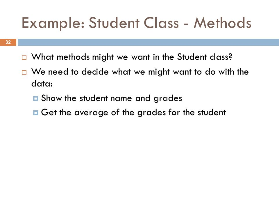 Example: Student Class - Methods 32  What methods might we want in the Student class.