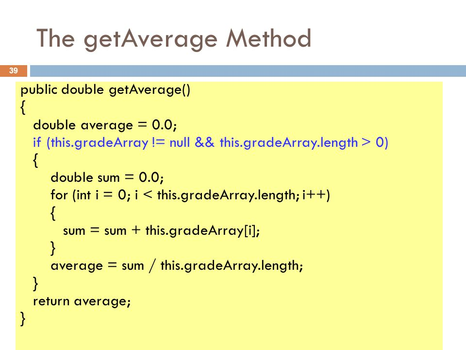 The getAverage Method 39 public double getAverage() { double average = 0.0; if (this.gradeArray != null && this.gradeArray.length > 0) { double sum = 0.0; for (int i = 0; i < this.gradeArray.length; i++) { sum = sum + this.gradeArray[i]; } average = sum / this.gradeArray.length; } return average; }