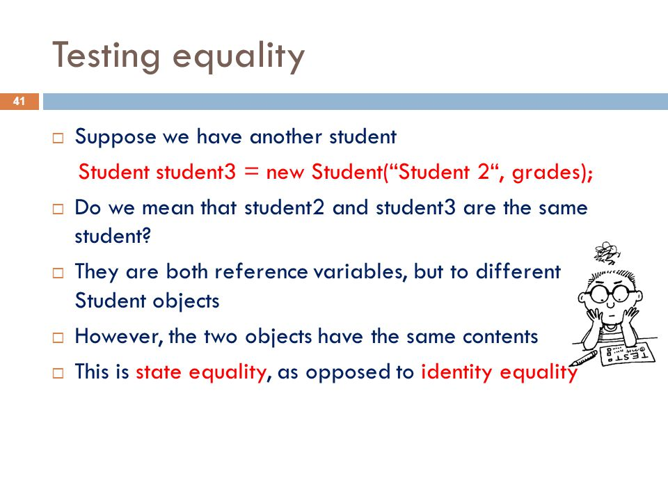 Testing equality  Suppose we have another student Student student3 = new Student( Student 2 , grades);  Do we mean that student2 and student3 are the same student.