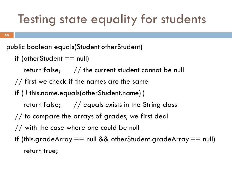 Testing state equality for students public boolean equals(Student otherStudent) if (otherStudent == null) return false; // the current student cannot be null // first we check if the names are the same if ( .