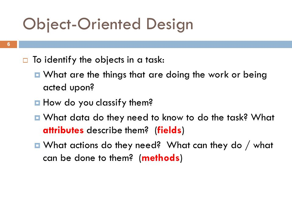 Object-Oriented Design 6  To identify the objects in a task:  What are the things that are doing the work or being acted upon.