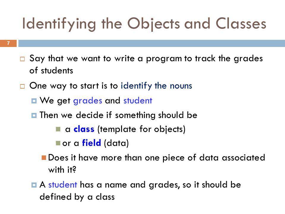 Identifying the Objects and Classes 7  Say that we want to write a program to track the grades of students  One way to start is to identify the nouns  We get grades and student  Then we decide if something should be a class (template for objects) or a field (data) Does it have more than one piece of data associated with it.