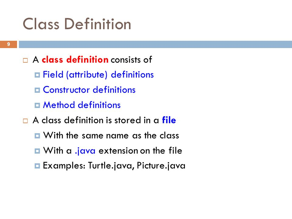 Class Definition 9  A class definition consists of  Field (attribute) definitions  Constructor definitions  Method definitions  A class definition is stored in a file  With the same name as the class  With a.java extension on the file  Examples: Turtle.java, Picture.java