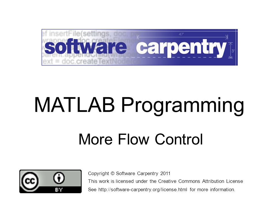 More Flow Control Copyright © Software Carpentry 2011 This work is licensed under the Creative Commons Attribution License See http://software-carpentry.org/license.html for more information.