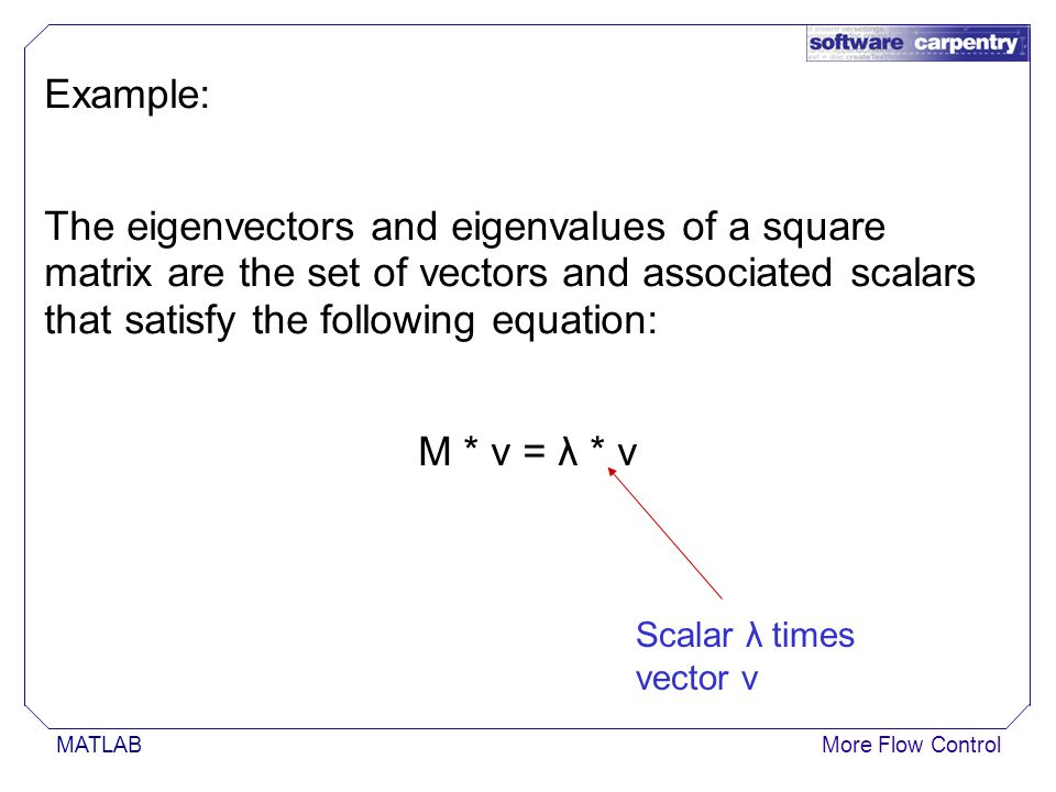 MATLABMore Flow Control Example: The eigenvectors and eigenvalues of a square matrix are the set of vectors and associated scalars that satisfy the following equation: M * v = λ * v Scalar λ times vector v