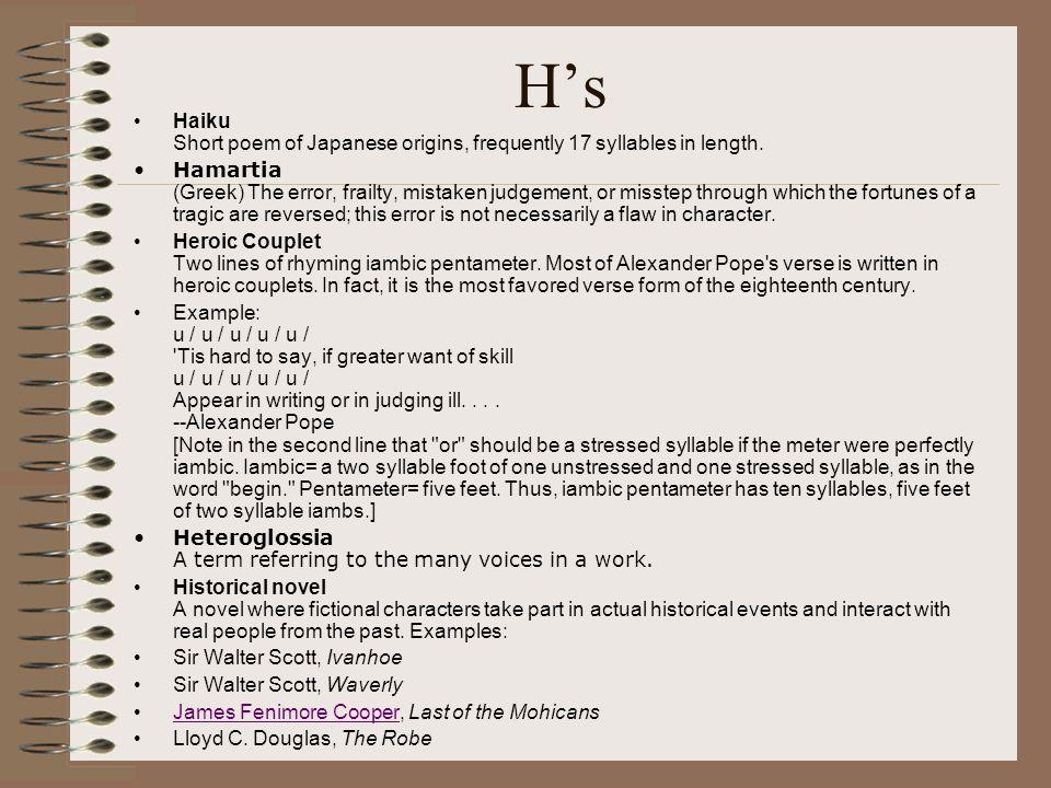 H's Haiku Short poem of Japanese origins, frequently 17 syllables in length. Hamartia (Greek) The error, frailty, mistaken judgement, or misstep throu