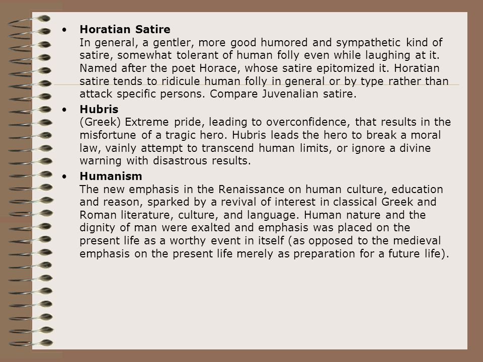Horatian Satire In general, a gentler, more good humored and sympathetic kind of satire, somewhat tolerant of human folly even while laughing at it. N