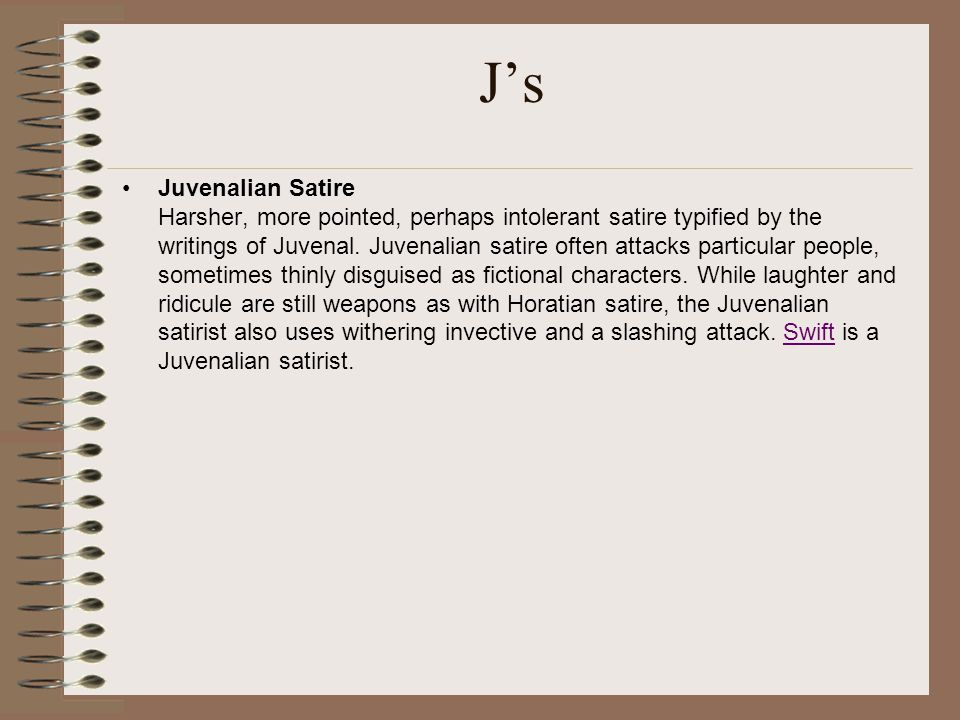 J's Juvenalian Satire Harsher, more pointed, perhaps intolerant satire typified by the writings of Juvenal. Juvenalian satire often attacks particular