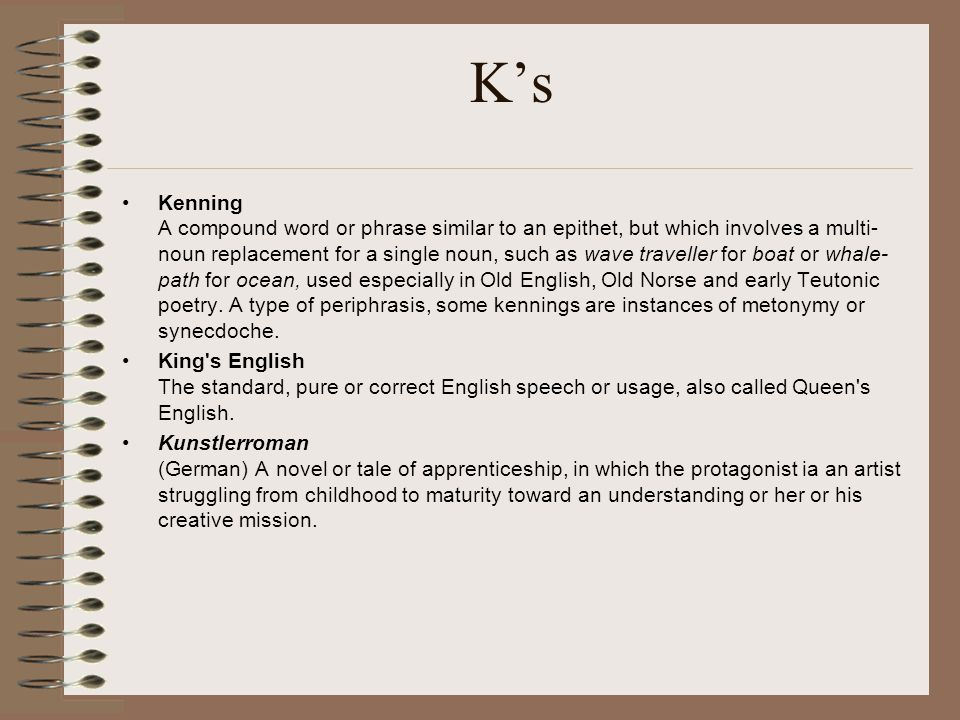 K's Kenning A compound word or phrase similar to an epithet, but which involves a multi- noun replacement for a single noun, such as wave traveller fo