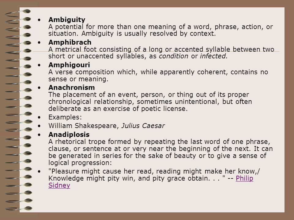 Ambiguity A potential for more than one meaning of a word, phrase, action, or situation. Ambiguity is usually resolved by context. Amphibrach A metric