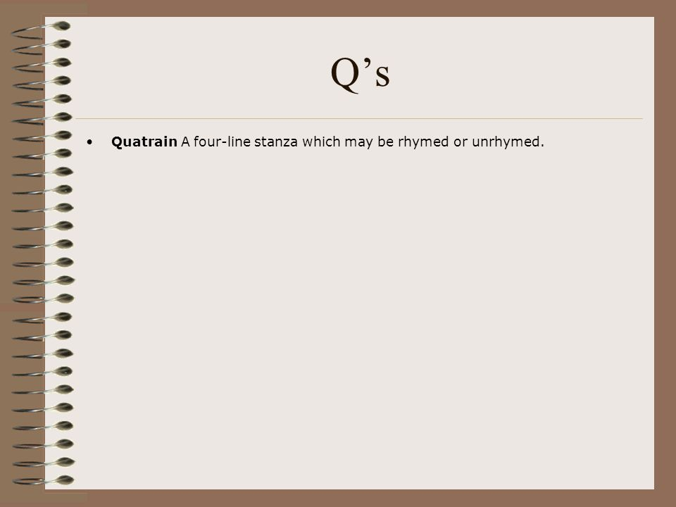 Q's Quatrain A four-line stanza which may be rhymed or unrhymed.