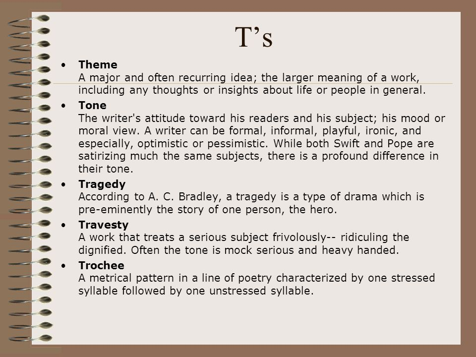 T's Theme A major and often recurring idea; the larger meaning of a work, including any thoughts or insights about life or people in general. Tone The
