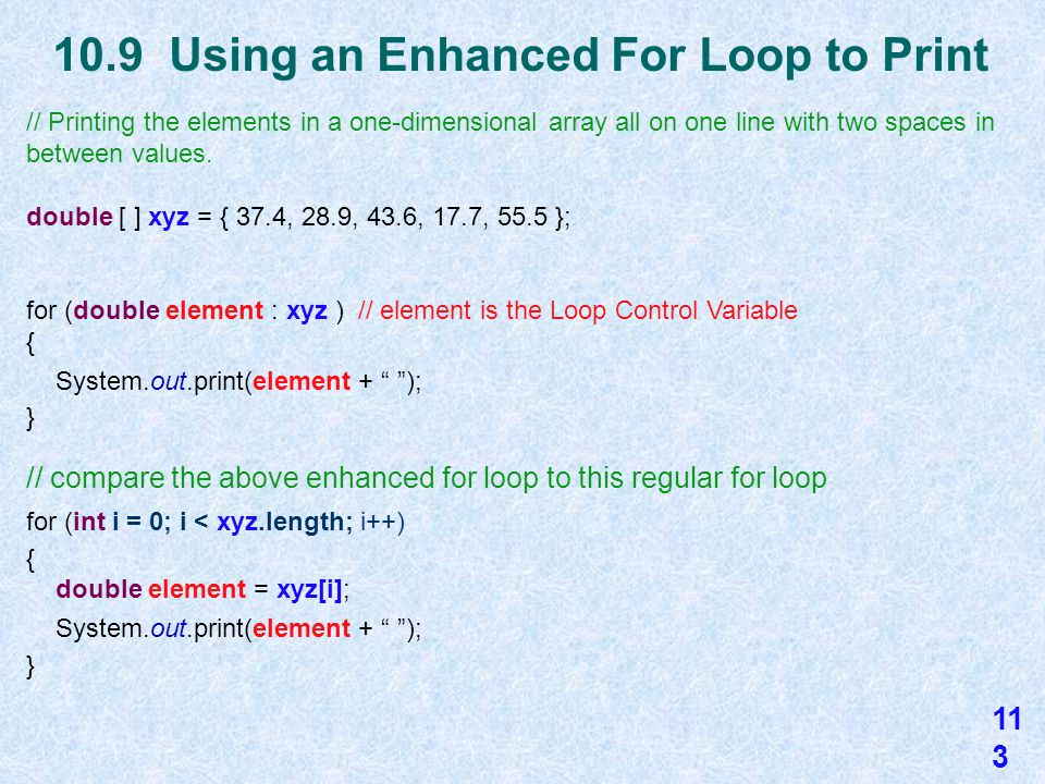 10.9 General Form of an Enhanced For Loop An enhanced for loop (or a for each loop) is an optional easy and simple way to access all of the elements in a list, like an array or an ArrayList, but it won't let you make changes to the array.