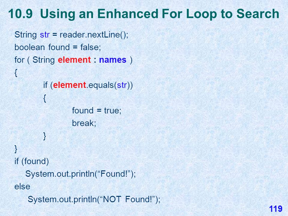 10.9 Using an Enhanced For Loop to Search int x = reader.nextInt(); boolean found = false; for ( int element : nums ) { if (element == x) { found = true; break; } if (found) System.out.println( Found! ); else System.out.println( NOT Found! ); Assume an array of ints named nums has been declared, instantiated, and filled with values.
